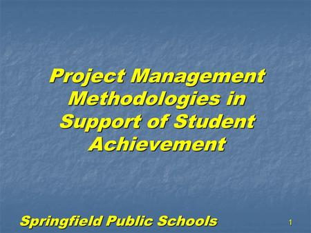 Springfield Public Schools 1 Project Management Methodologies in Support of Student Achievement.