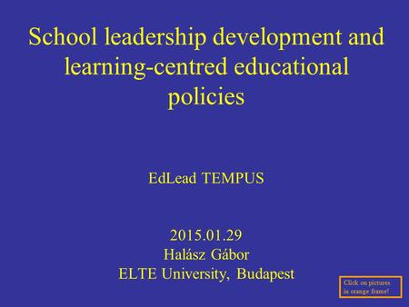 School leadership development and learning-centred educational policies EdLead TEMPUS 2015.01.29 Halász Gábor ELTE University, Budapest Click on pictures.