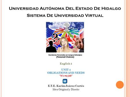 "Universidad Autónoma Del Estado De Hidalgo Sistema De Universidad Virtual English 4 UNIT 4 OBLIGATIONS AND NEEDS ""It's my job"" E.T.E. Karim Juárez Cortés."