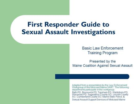 First Responder Guide to Sexual Assault Investigations Adapted from a presentation by the Law Enforcement Workgroup of the Midcoast Maine SART. The following.