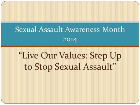 """Live Our Values: Step Up to Stop Sexual Assault"" Sexual Assault Awareness Month 2014."