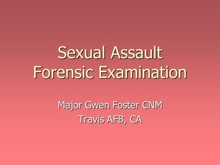 Sexual Assault Forensic Examination Major Gwen Foster CNM Travis AFB, CA.