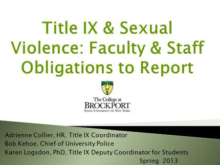 Title IX & Sexual Violence: Faculty & Staff Obligations to Report re Adrienne Collier, HR, Title IX Coordinator Bob Kehoe, Chief of University Police Karen.