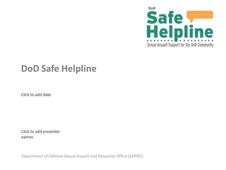 Department of Defense Sexual Assault and Response Office (SAPRO) DoD Safe Helpline Click to add presenter names Click to add date.