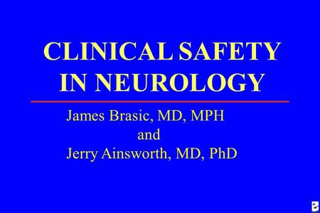 CLINICAL SAFETY IN NEUROLOGY James Brasic, MD, MPH and Jerry Ainsworth, MD, PhD.