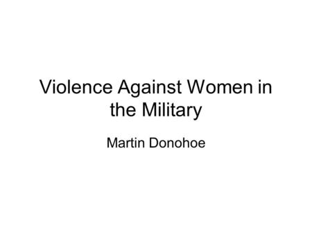 Violence Against Women in the Military Martin Donohoe.