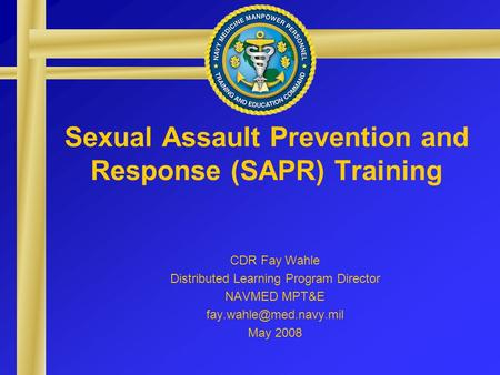 Sexual Assault Prevention and Response (SAPR) Training CDR Fay Wahle Distributed Learning Program Director NAVMED MPT&E May 2008.