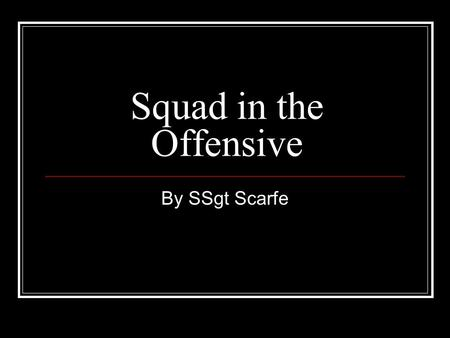 Squad in the Offensive By SSgt Scarfe. Order of Events Class room instruction Walk through / Rehearsals.