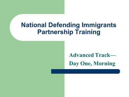 National Defending Immigrants Partnership Training Advanced Track— Day One, Morning.