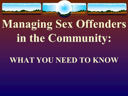 Managing Sex Offenders in the Community: WHAT YOU NEED TO KNOW.