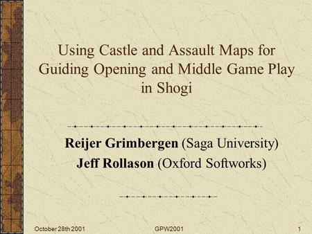 October 28th 2001GPW20011 Using Castle and Assault Maps for Guiding Opening and Middle Game Play in Shogi Reijer Grimbergen (Saga University) Jeff Rollason.