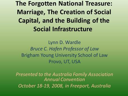 The Forgotten National Treasure: <strong>Marriage</strong>, The Creation of Social Capital, and the Building of the Social Infrastructure Lynn D. Wardle Bruce C. Hafen.