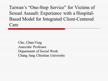 "Taiwan's ""One-Stop Service"" for Victims of Sexual Assault: Experience with a Hospital- Based Model for Integrated Client-Centered Care Cho, Chun-Ying Associate."