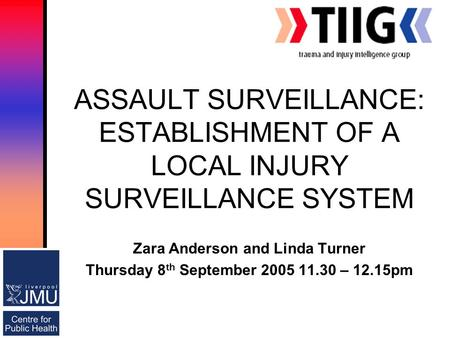 ASSAULT SURVEILLANCE: ESTABLISHMENT OF A LOCAL INJURY SURVEILLANCE SYSTEM Zara Anderson and Linda Turner Thursday 8 th September 2005 11.30 – 12.15pm.