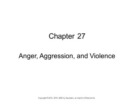 Chapter 27 Anger, Aggression, and Violence Copyright © 2014, 2010, 2006 by Saunders, an imprint of Elsevier Inc.