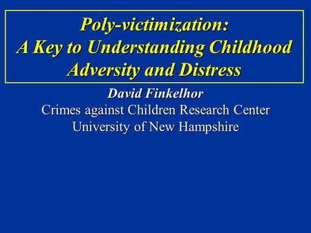 Poly-victimization: A Key to Understanding Childhood Adversity and Distress David Finkelhor Crimes against Children Research Center University of New Hampshire.