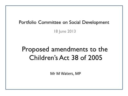 Portfolio Committee on Social Development 18 June 2013 Proposed amendments to the Children's Act 38 of 2005 Mr M Waters, MP.