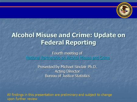 Alcohol Misuse and Crime: Update on Federal Reporting Fourth meeting of National Partnership on Alcohol Misuse and Crime National Partnership on Alcohol.