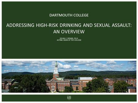 DARTMOUTH COLLEGE ADDRESSING HIGH-RISK DRINKING AND SEXUAL ASSAULT: AN OVERVIEW SYLVIA C. SPEARS, Ph.D. ACTING DEAN OF THE COLLEGE.