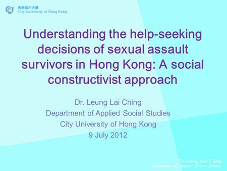 Understanding the help-seeking decisions of sexual assault survivors in Hong Kong: A social constructivist approach Dr. Leung Lai Ching Department of Applied.