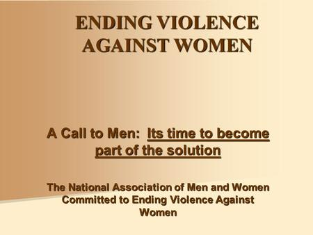 ENDING VIOLENCE AGAINST WOMEN A Call to Men: Its time to become part of the solution The National Association of Men and Women Committed to Ending Violence.