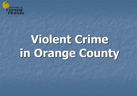 Violent Crime in Orange County. Prepared by Dr. Jay Corzine Dr. Jay Corzine Dr. Lin Huff-Corzine Dr. Lin Huff-Corzine Dr. Libby Mustaine Dr. Libby Mustaine.