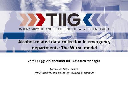 Zara Quigg: Violence and TIIG Research Manager Centre for Public Health WHO Collaborating Centre for Violence Prevention Alcohol-related data collection.