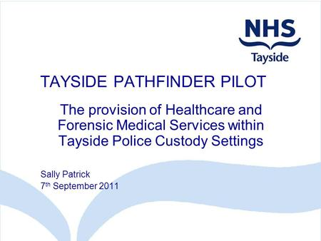 TAYSIDE PATHFINDER PILOT The provision of Healthcare and Forensic Medical Services within Tayside Police Custody Settings Sally Patrick 7 th September.