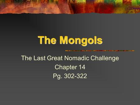 The Mongols The Last Great Nomadic Challenge Chapter 14 Pg. 302-322.