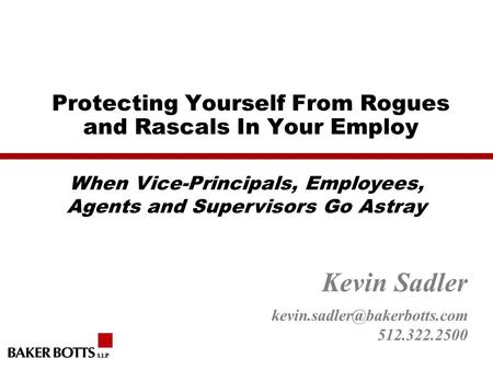 Protecting Yourself From Rogues and Rascals In Your Employ Kevin Sadler 512.322.2500 When Vice-Principals, Employees, Agents.