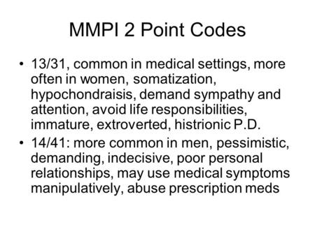 MMPI 2 Point Codes 13/31, common in medical settings, more often in women, somatization, hypochondraisis, demand sympathy and attention, avoid life responsibilities,