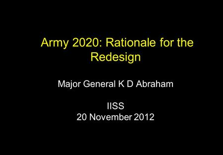Army 2020: Rationale for the Redesign Major General K D Abraham IISS 20 November 2012.