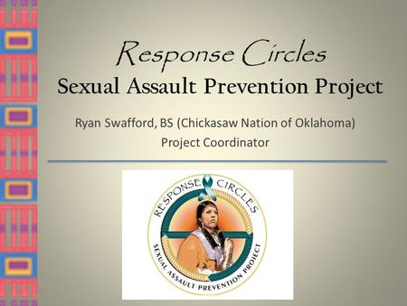 Response Circles Sexual Assault Prevention Project Ryan Swafford, BS (Chickasaw Nation of Oklahoma) Project Coordinator.