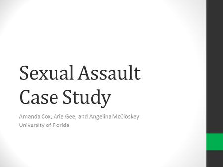 Sexual Assault Case Study Amanda Cox, Arie Gee, and Angelina McCloskey University of Florida.