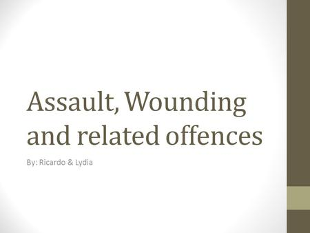 Assault, Wounding and related offences By: Ricardo & Lydia.