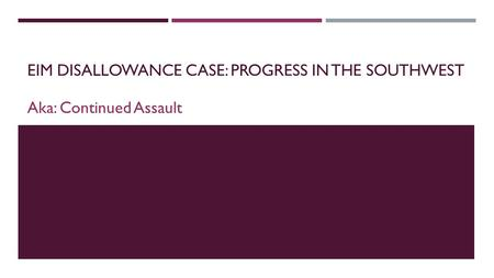 EIM DISALLOWANCE CASE: PROGRESS IN THE SOUTHWEST Aka: Continued Assault.