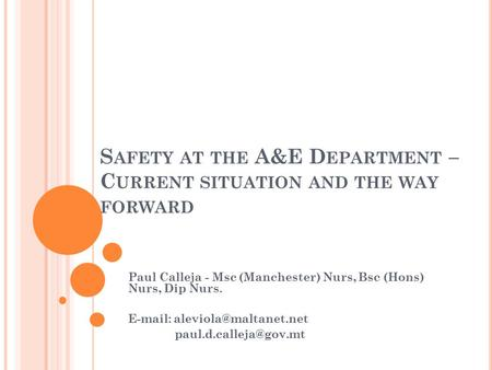 S AFETY AT THE A&E D EPARTMENT – C URRENT SITUATION AND THE WAY FORWARD Paul Calleja - Msc (Manchester) Nurs, Bsc (Hons) Nurs, Dip Nurs.