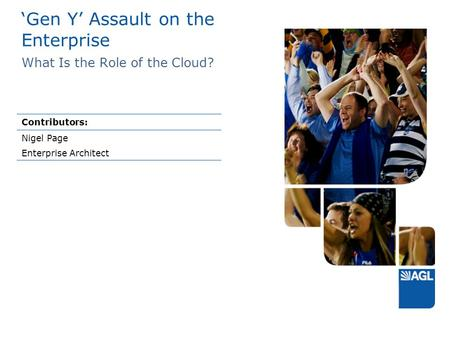'Gen Y' Assault on the Enterprise What Is the Role of the Cloud? Contributors: Nigel Page Enterprise Architect.