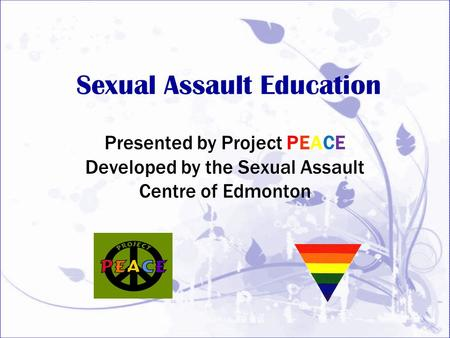 Sexual Assault Education Presented by Project PEACE Developed by the Sexual Assault Centre of Edmonton.