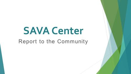 SAVA Center Report to the Community. SAVA Mission SAVA's mission is to provide crisis intervention, advocacy, and counseling for all those affected by.
