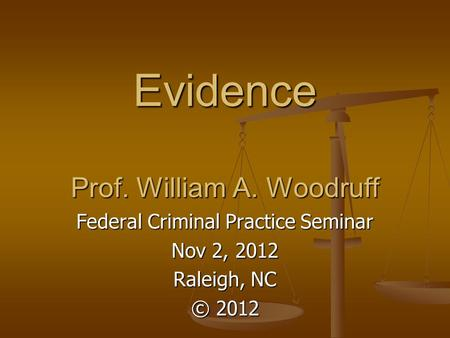 Evidence Prof. William A. Woodruff Federal Criminal Practice Seminar Nov 2, 2012 Raleigh, NC © 2012.