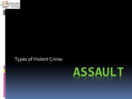 Types of Violent Crime:. Objectives The student will be able to:  Discuss what the elements of assault and other crimes against the person are.  Role.