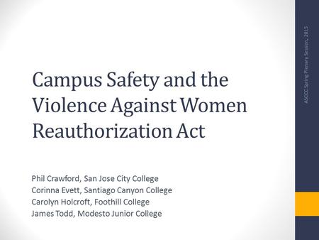 Campus Safety and the Violence Against Women Reauthorization Act Phil Crawford, San Jose City College Corinna Evett, Santiago Canyon College Carolyn Holcroft,