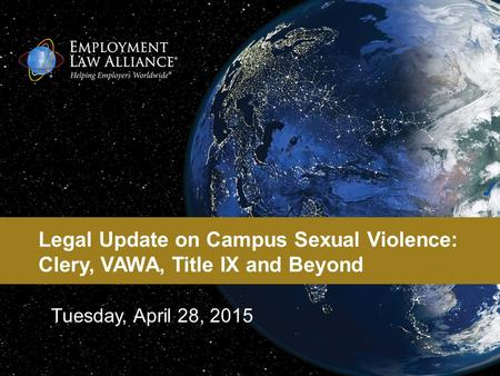 Legal Update on Campus Sexual Violence: Clery, VAWA, Title IX and Beyond Tuesday, April 28, 2015.