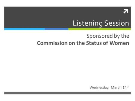  Listening Session Wednesday, March 14 th Sponsored by the Commission on the Status of Women.