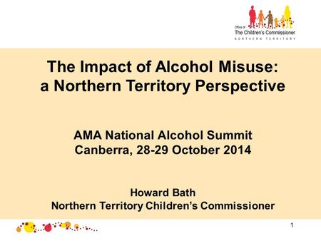 1 The Impact of Alcohol Misuse: a Northern Territory Perspective AMA National Alcohol Summit Canberra, 28-29 October 2014 Howard Bath Northern Territory.
