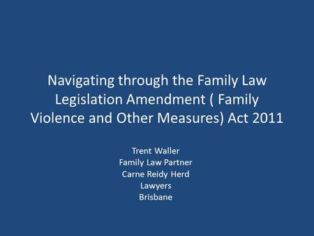 Navigating through the Family Law Legislation Amendment ( Family Violence and Other Measures) Act 2011 Trent Waller Family Law Partner Carne Reidy Herd.