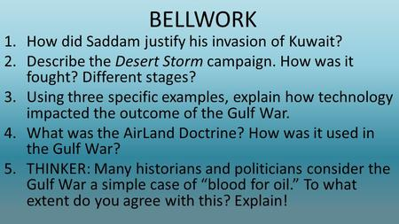 BELLWORK 1.How did Saddam justify his invasion of Kuwait? 2.Describe the Desert Storm campaign. How was it fought? Different stages? 3.Using three specific.
