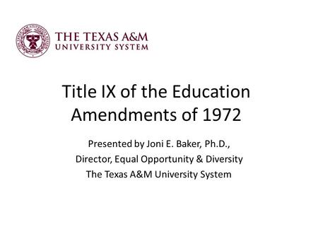 Title IX of the Education Amendments of 1972 Presented by Joni E. Baker, Ph.D., Director, Equal Opportunity & Diversity The Texas A&M University System.