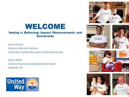 WELCOME Seeing is Believing: Impact Measurements and Scorecards Dawn Helmrich Director of Data and Outcomes United Way of Greater Milwaukee and Waukesha.